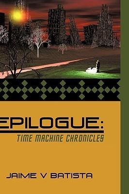 Epilogue: Time Machine Chronicles  by  Jaime V Batista
