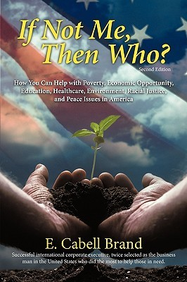 If Not Me, Then Who?: How You Can Help with Poverty, Economic Opportunity, Education, Healthcare, Environment, Racial Justice, and Peace ISS  by  E. Cabell Brand