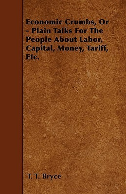 Economic Crumbs, or - Plain Talks for the People about Labor, Capital, Money, Tariff, Etc  by  T.T. Bryce