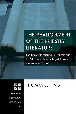 The Realignment of the Priestly Literature: The Priestly Narrative in Genesis and Its Relation to Priestly Legislation and the Holiness School Thomas J. King