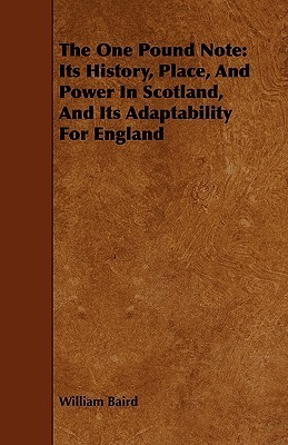 The One Pound Note: Its History, Place, and Power in Scotland, and Its Adaptability for England William Baird