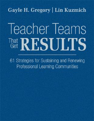 Teacher Teams That Get Results: 61 Strategies for Sustaining and Renewing Professional Learning Communities Gayle H. Gregory