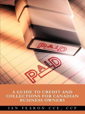 Paid: A Guide to Credit and Collections for Canadian Business Owners  by  Ian Fearon Cce Ccp