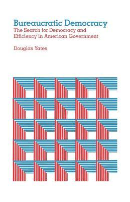 Bureaucratic Democracy: The Search for Democracy and Efficiency in American Government  by  Douglas Yates