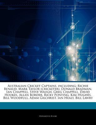 Australian Cricket Captains, including: Richie Benaud, Mark Taylor (cricketer), Donald Bradman, Ian Chappell, Steve Waugh, Greg Chappell, David Hookes, Allan Border, Ricky Ponting, Kim Hughes, Bill Woodfull, Adam Gilchrist, Ian Healy, Bill Lawry  by  Hephaestus Books
