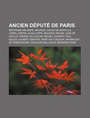 Ancien D Put de Paris: Bertrand Delano , Maurice Couve de Murville, Lionel Jospin, Alain Jupp , Maurice Druon, Jean de Gaulle Books LLC