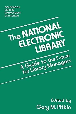The National Electronic Library: A Guide to the Future for Library Managers Gary M. Pitkin