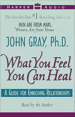 What You Feel You Can Heal: What You Feel You Can Heal  by  John  Gray