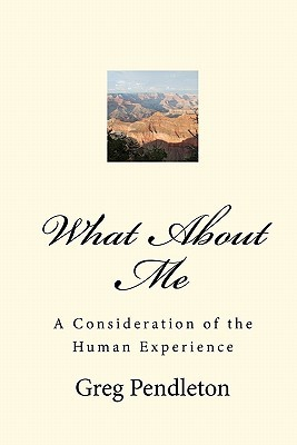 What about Me: A Consideration of the Human Experience  by  Greg Pendleton