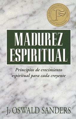 Madurez Espiritual: Principios de Crecimiento Espiritual Para Cada Creyente  by  J. Oswald Sanders