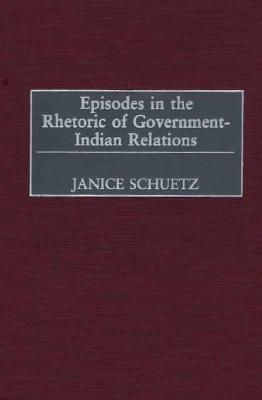 Episodes In The Rhetoric Of Government Indian Relations  by  Janice Schuetz
