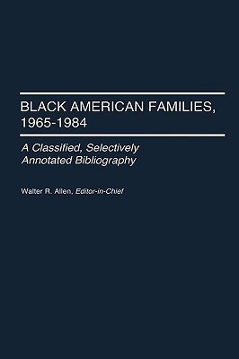 Black American Families, 1965-1984: A Classified, Selectively Annotated Bibliography Walter Recharde Allen