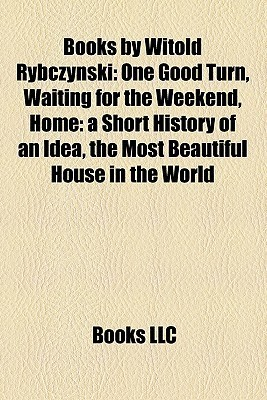 Books Witold Rybczynski: One Good Turn, Waiting for the Weekend, Home: a Short History of an Idea, the Most Beautiful House in the World by Books LLC