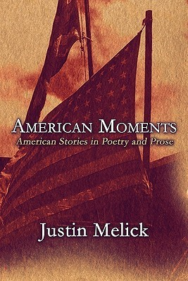 American Moments: American Stories in Poetry and Prose Justin Melick