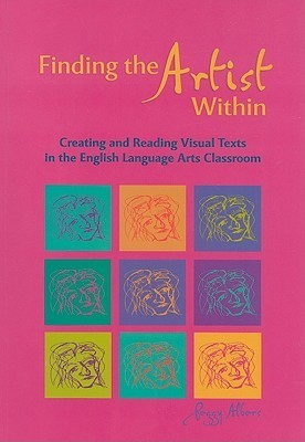 Finding the Artist Within: Creating and Reading Visual Texts in the English Language Arts Classroom Peggy Albers