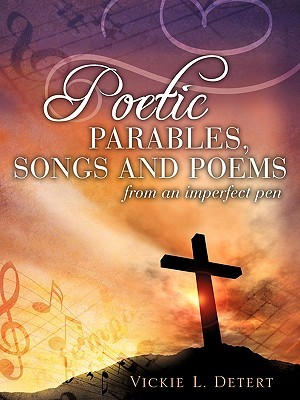 Poetic Parables, Songs and Poems  by  Vickie L. Detert