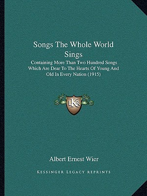 Songs The Whole World Sings: Containing More Than Two Hundred Songs Which Are Dear To The Hearts Of Young And Old In Every Nation (1915) Albert Ernest Wier