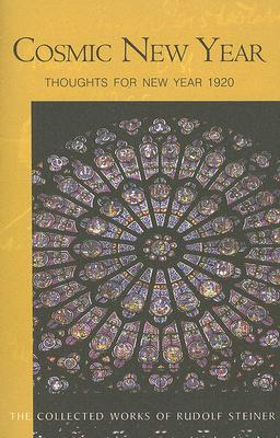 Cosmic New Year: Thoughts for New Year 1920: 5 Lectures Held in Stuttgart, December 21, 1919-January 1, 1920  by  Rudolf Steiner