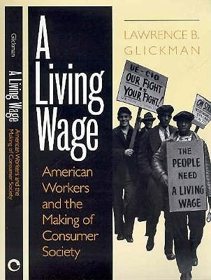 A Living Wage: American Workers and the Making of Consumer Society Lawrence B. Glickman