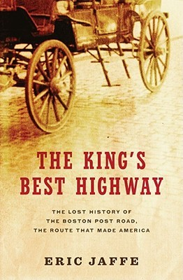 The Kings Best Highway: The Lost History of the Boston Post Road, the Route That Made America  by  Eric Jaffe
