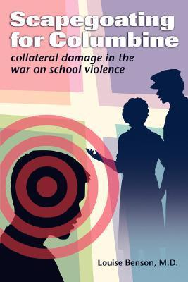 Scapegoating for Columbine: Collateral Damage in the War on School Violence Louise Benson