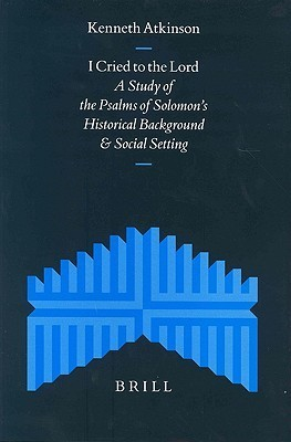 I Cried to the Lord: A Study of the Psalms of Solomons Historical Background and Social Setting Kenneth Atkinson