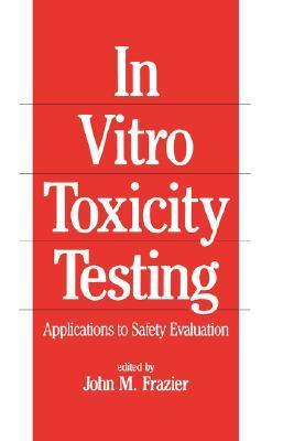 In-Vitro Toxicity Testing: Applications to Safety Evaluation  by  John M. Frazier