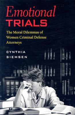 Emotional Trials: The Moral Dilemmas of Women Criminal Defense Attorneys  by  Cynthia Siemsen