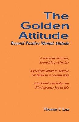 The Golden Attitude: Beyond Positive Mental Attitude  by  Thomas C. Lux