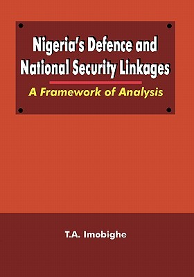 Nigerias Defence and National Security Linkages. A Framework of Analysis  by  T.A. Imobighe
