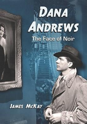 Dana Andrews: The Face of Noir James McKay