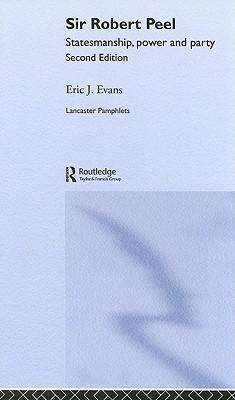 Sir Robert Peel: Statemanship, Power and Party  by  Eric J. Evans