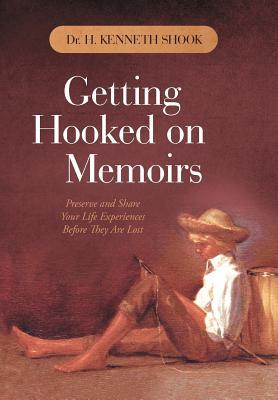 Getting Hooked on Memoirs: Preserve and Share Your Life Experiences Before They Are Lost  by  H. Kenneth Shook