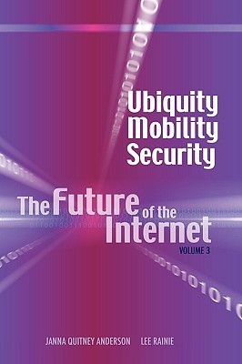 Ubiquity, Mobility, Security: The Future of the Internet, Volume 3 Janna Quitney Anderson