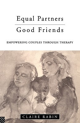 Equal Partners--Good Friends: Empowering Couples Through Therapy Claire Rabin