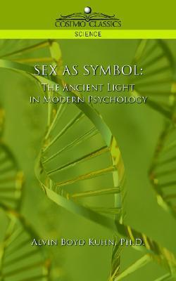 Sex as Symbol: The Ancient Light in Modern Psychology Alvin Boyd Kuhn