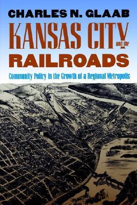 Kansas City and the Railroads: Community Policy in the Growth of a Regional Metropolis  by  Charles N. Glaab