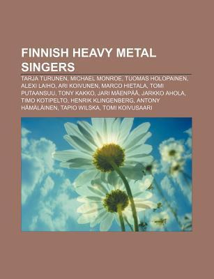 Finnish Heavy Metal Singers: Tuomas Holopainen, Alexi Laiho, Ari Koivunen, Tarja Turunen, Michael Monroe, Tomi Putaansuu, Marco Hietala  by  Books LLC