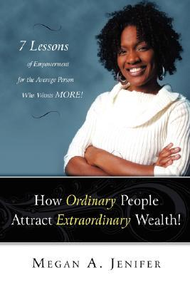 How Ordinary People Attract Extraordinary Wealth: 7 Lessons of Empowerment for the Average Person Who Wants More  by  Megan Jenifer