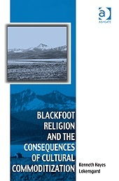 Blackfoot Religion and the Consequences of Cultural Commoditization  by  Kenneth Hayes Lokensgard