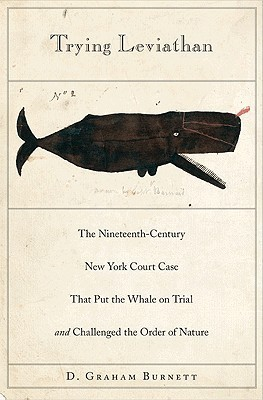 Trying Leviathan: The Nineteenth-Century New York Court Case That Put the Whale on Trial and Challenged the Order of Nature D. Graham Burnett