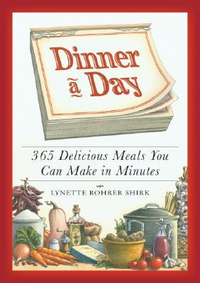 Dinner a Day: 365 Delicious Meals You Can Make in Minutes Lynette Rohrer Shirk