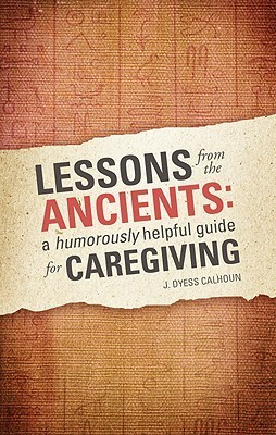 Lessons from the Ancients: A Humorously Helpful Guide for Caregiving J. Dyess Calhoun