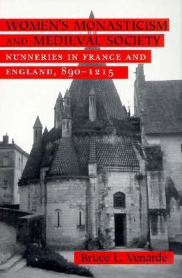 Womens Monasticism and Medieval Society: Nunneries in France and England, 890 1215  by  Bruce L. Venarde