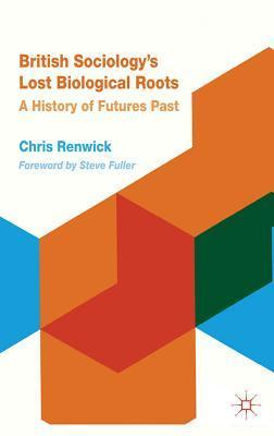 British Sociologys Lost Biological Roots: A History of Futures Past  by  Chris Renwick