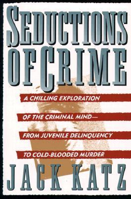 Seductions Of Crime: Moral And Sensual Attractions In Doing Evil  by  Jack Katz