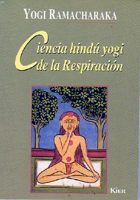 Ciencia Hindú Yogi de la Respiración: Manual completo de la Filosofía Oriental de la Respiración sobre el Desarrollo Físico, Mental, Psíquico y Espiritual  by  William W. Atkinson