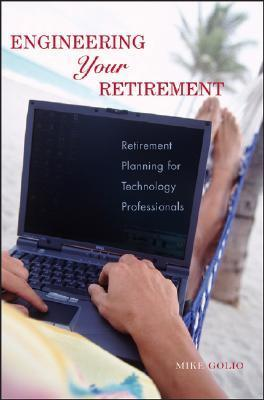 Engineering Your Retirement: Retirement Planning for Technology Professionals Mike Golio