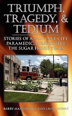 Triumph, Tragedy and Tedium: Stories of a Salt Lake City Paramedic/Firefighter, the Sugar House Years Barry Makarewicz