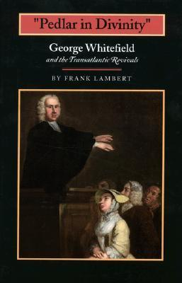 Pedlar in Divinity: George Whitefield and the Transatlantic Revivals, 1737-1770  by  Franklin T. Lambert